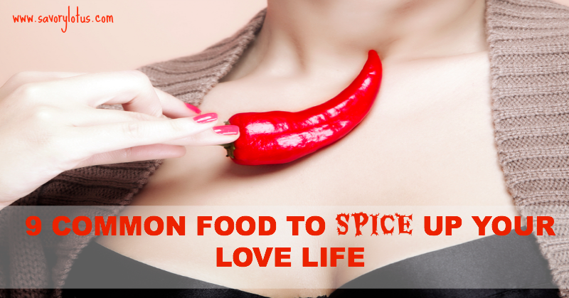 9 Common Foods to Spice Up Your Love Life savorylotus.com