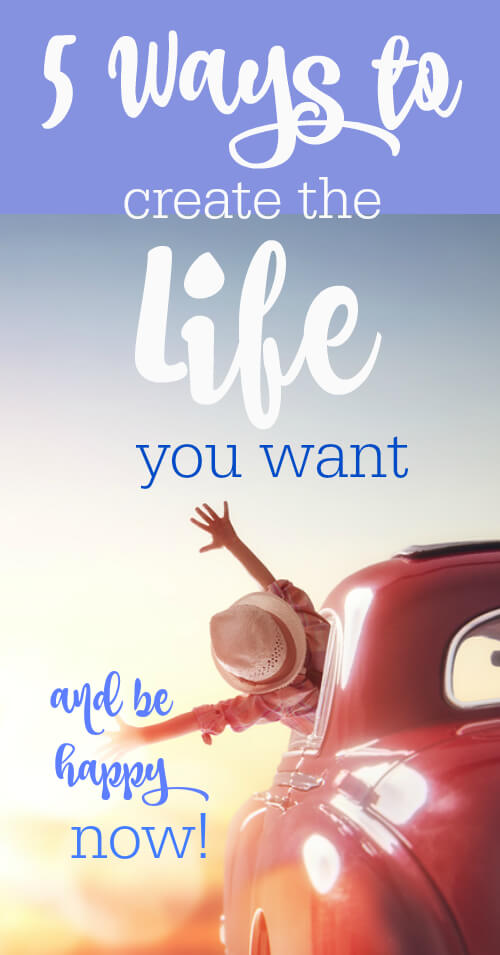 5 Ways to Create the Life You Want (and be happy NOW!) - www.savorylotus.com
