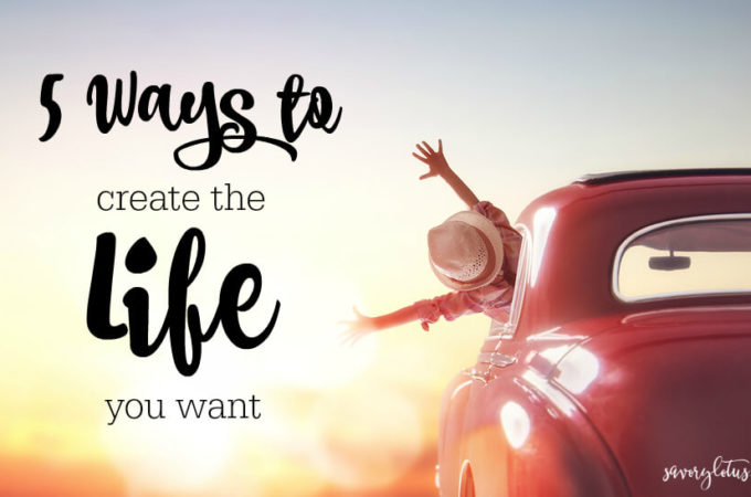 5 Ways to Create the Life You Want ( and Be Happy Now!)