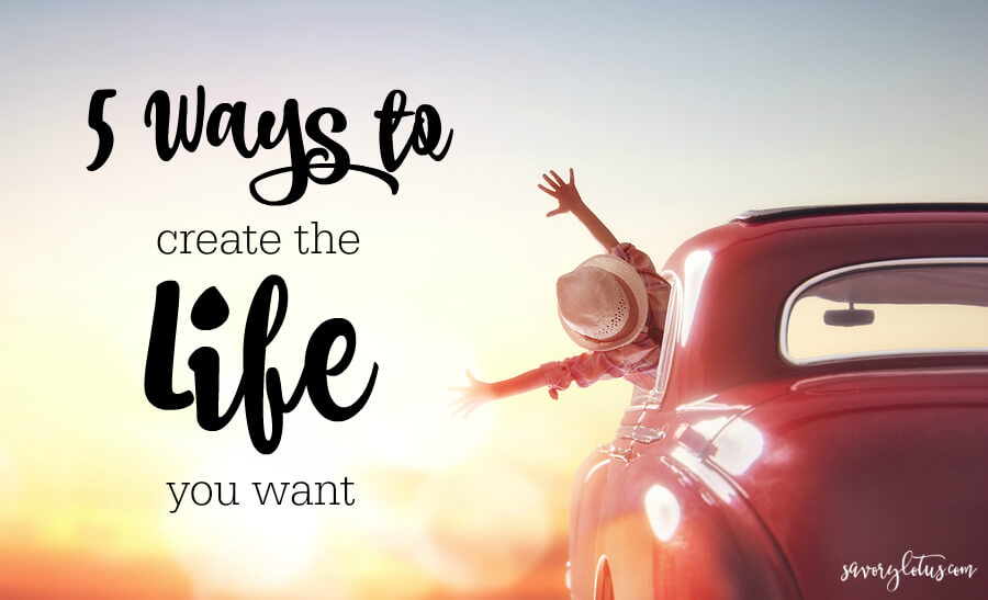 5 Ways to Create the Life You Want (and be happy NOW!)   www.savorylotus.com